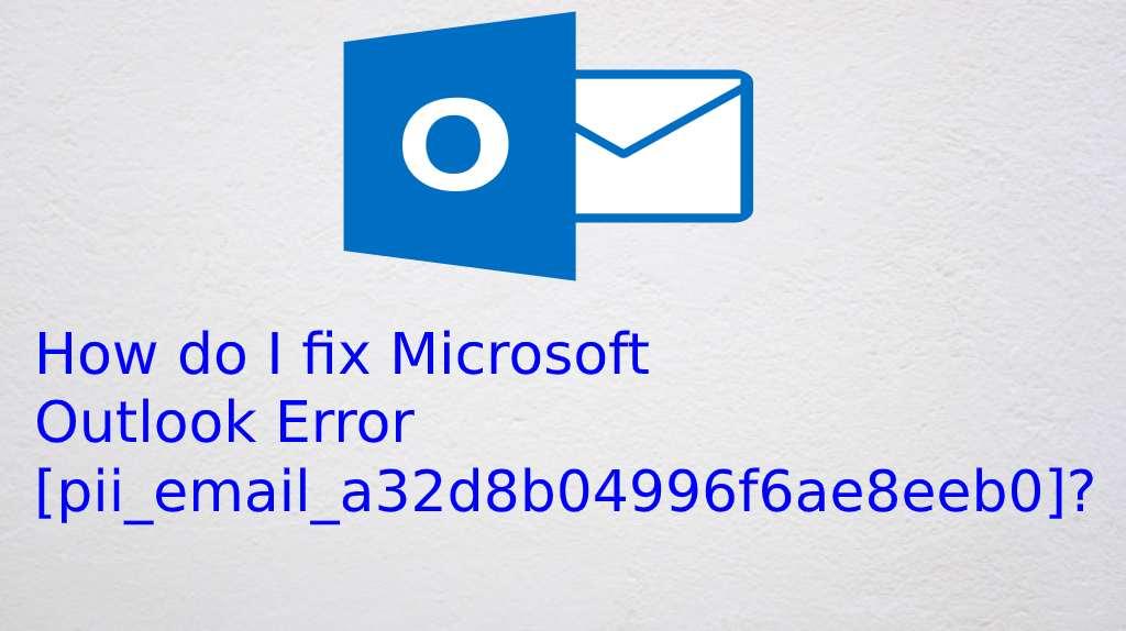 How do I fix Microsoft Outlook Error [pii_email_a32d8b04996f6ae8eeb0]?